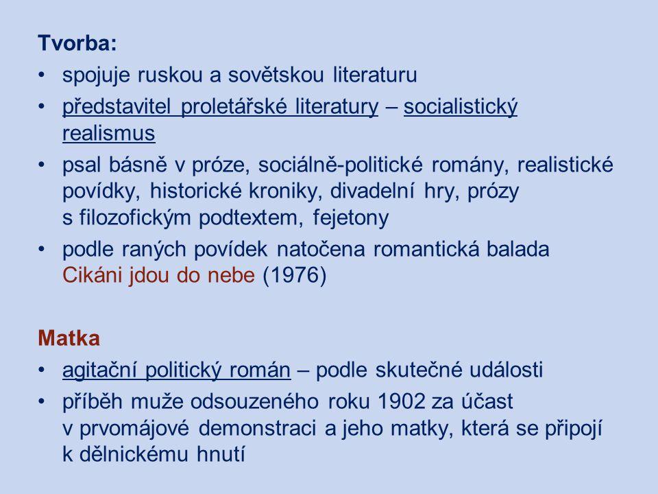 Tvorba: spojuje ruskou a sovětskou literaturu představitel proletářské literatury – socialistický realismus psal básně v próze, sociálně-politické romány, realistické povídky, historické kroniky, divadelní hry, prózy s filozofickým podtextem, fejetony podle raných povídek natočena romantická balada Cikáni jdou do nebe (1976) Matka agitační politický román – podle skutečné události příběh muže odsouzeného roku 1902 za účast v prvomájové demonstraci a jeho matky, která se připojí k dělnickému hnutí