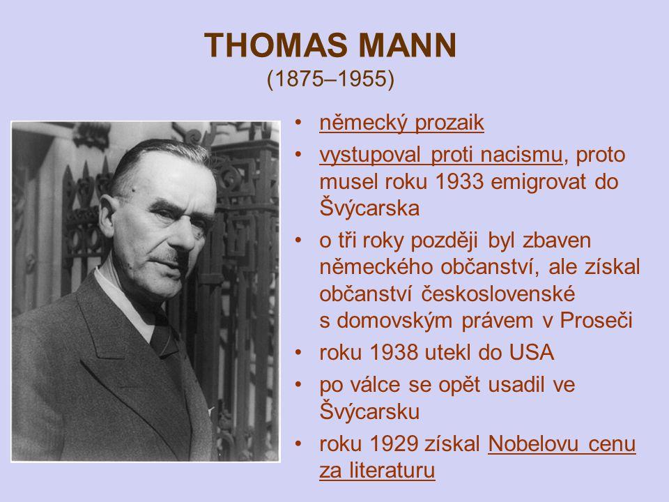 THOMAS MANN (1875–1955) německý prozaik vystupoval proti nacismu, proto musel roku 1933 emigrovat do Švýcarska o tři roky později byl zbaven německého občanství, ale získal občanství československé s domovským právem v Proseči roku 1938 utekl do USA po válce se opět usadil ve Švýcarsku roku 1929 získal Nobelovu cenu za literaturu