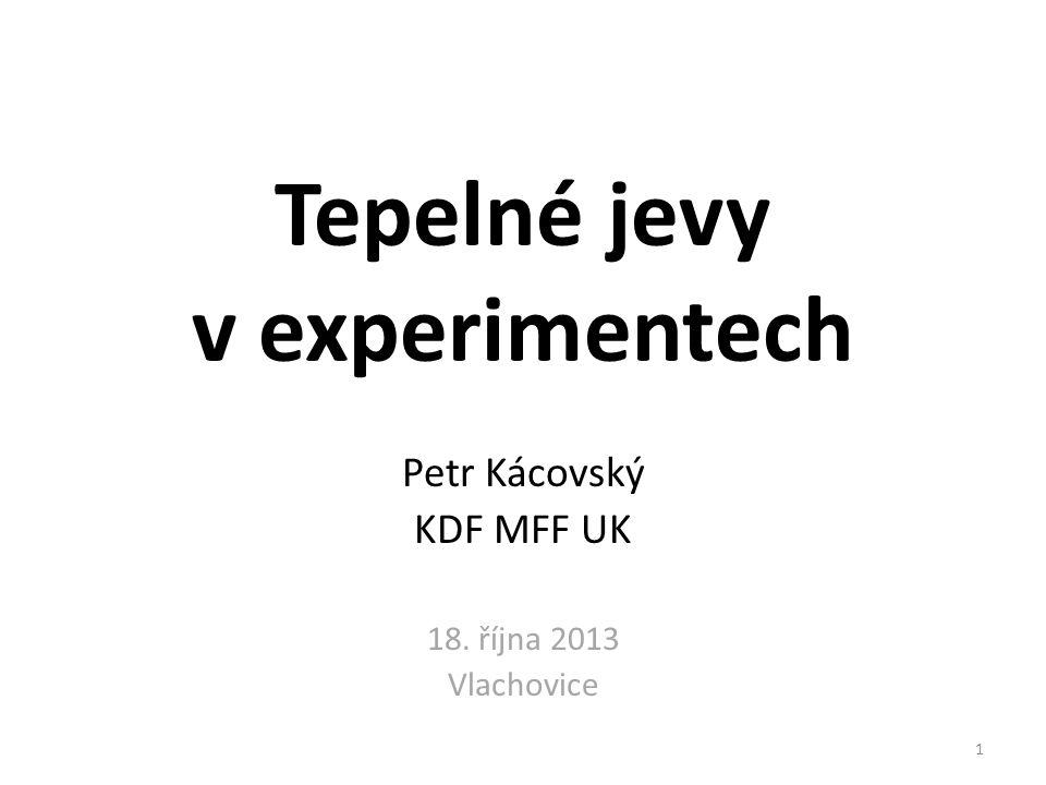 Tepelné jevy v experimentech Petr Kácovský KDF MFF UK 18. října 2013 Vlachovice 1