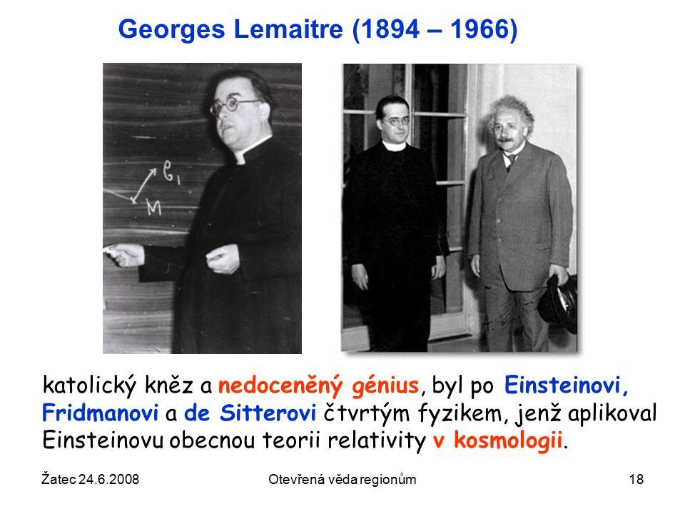 Žatec 24.6.2008Otevřená věda regionům18 Georges Lemaitre (1894 – 1966) katolický kněz a nedoceněný génius, byl po Einsteinovi, Fridmanovi a de Sitterovi čtvrtým fyzikem, jenž aplikoval Einsteinovu obecnou teorii relativity v kosmologii.