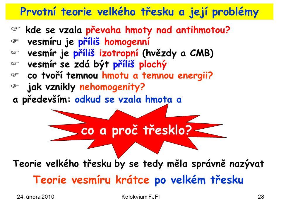 24. února 2010Kolokvium FJFI28 Prvotní teorie velkého třesku a její problémy  kde se vzala převaha hmoty nad antihmotou?  vesmíru je příliš homogenn