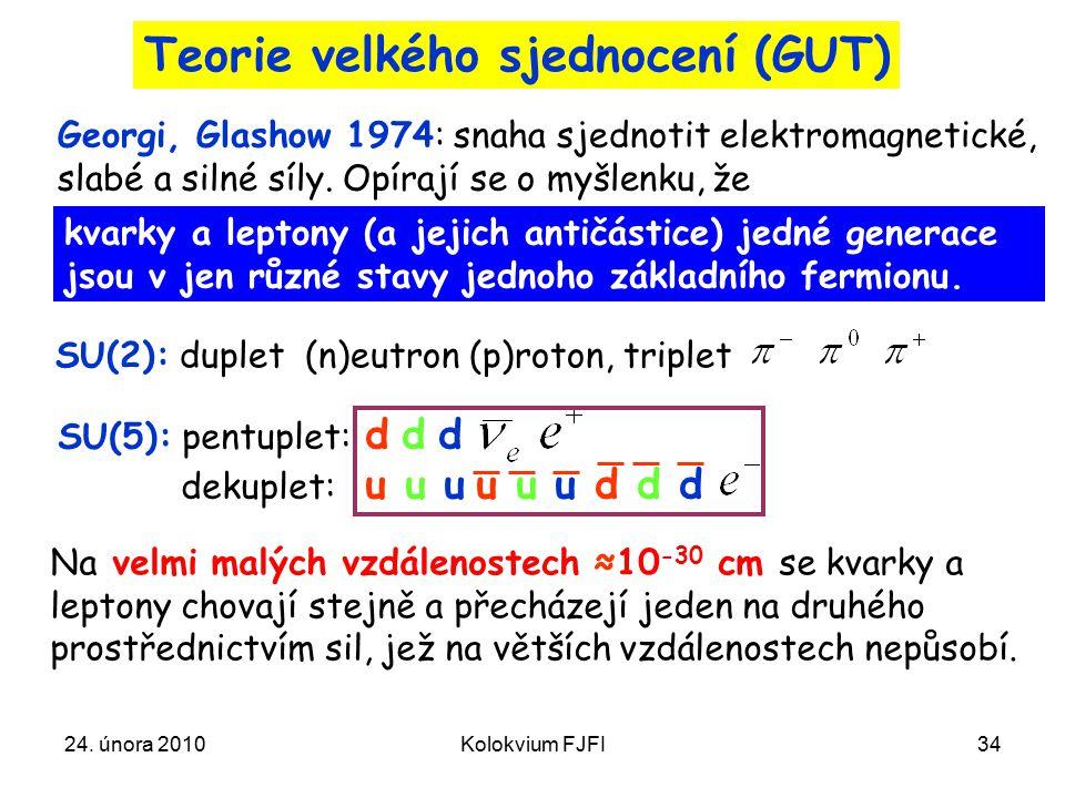 24. února 2010Kolokvium FJFI34 Teorie velkého sjednocení (GUT) kvarky a leptony (a jejich antičástice) jedné generace jsou v jen různé stavy jednoho z