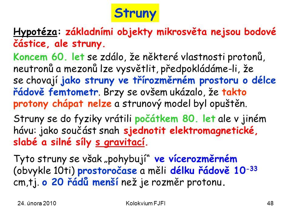 24. února 2010Kolokvium FJFI48 Struny Hypotéza: základními objekty mikrosvěta nejsou bodové částice, ale struny. Koncem 60. let se zdálo, že některé v