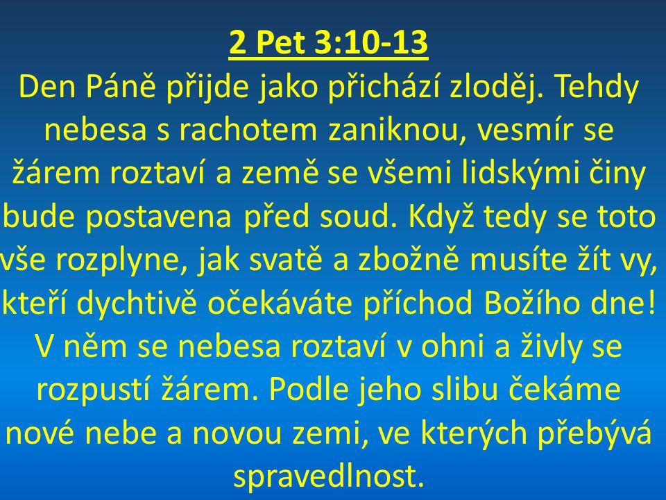 2 Pet 3:10-13 Den Páně přijde jako přichází zloděj. Tehdy nebesa s rachotem zaniknou, vesmír se žárem roztaví a země se všemi lidskými činy bude posta