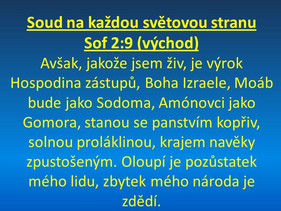 Soud na každou světovou stranu Sof 2:9 (východ) Avšak, jakože jsem živ, je výrok Hospodina zástupů, Boha Izraele, Moáb bude jako Sodoma, Amónovci jako