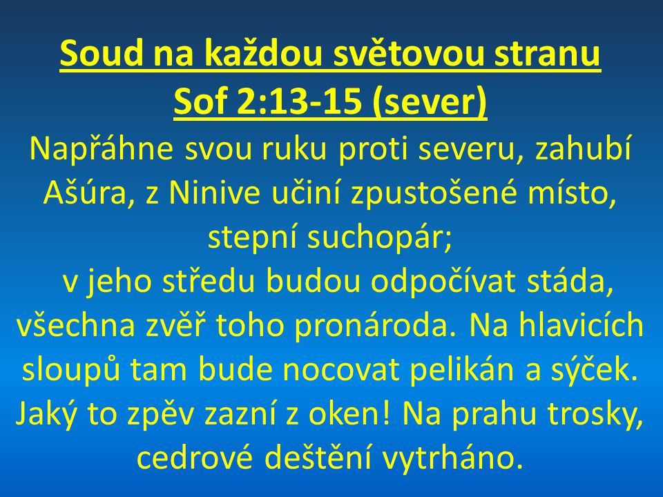 Soud na každou světovou stranu Sof 2:13-15 (sever) Napřáhne svou ruku proti severu, zahubí Ašúra, z Ninive učiní zpustošené místo, stepní suchopár; v