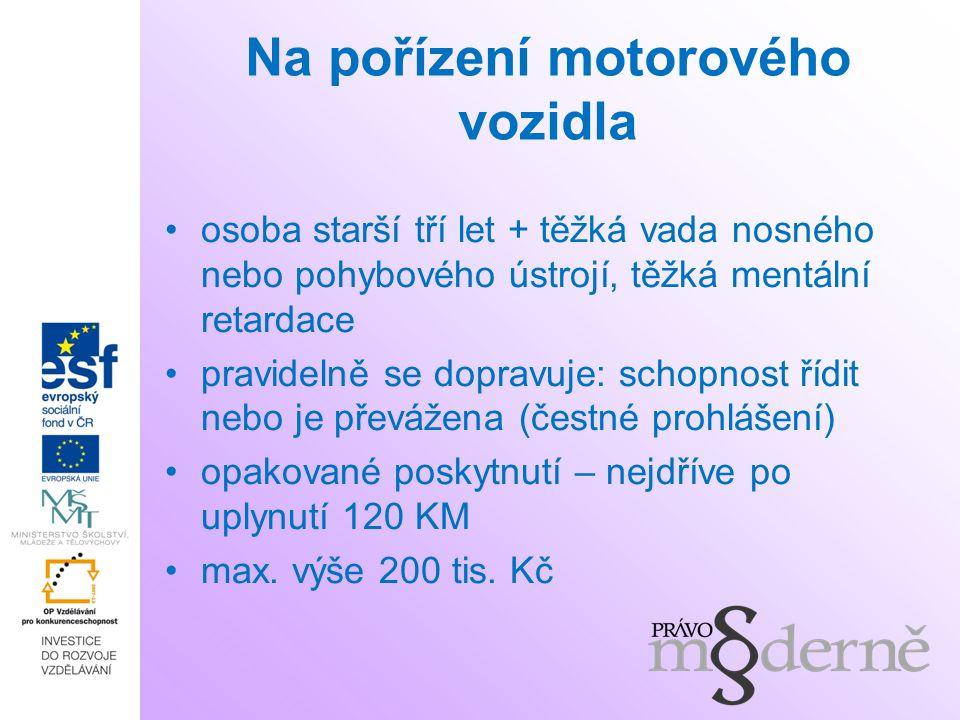 Na pořízení motorového vozidla osoba starší tří let + těžká vada nosného nebo pohybového ústrojí, těžká mentální retardace pravidelně se dopravuje: schopnost řídit nebo je převážena (čestné prohlášení) opakované poskytnutí – nejdříve po uplynutí 120 KM max.