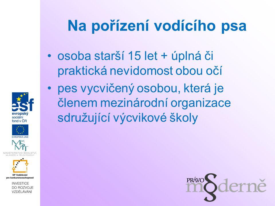 Na pořízení vodícího psa osoba starší 15 let + úplná či praktická nevidomost obou očí pes vycvičený osobou, která je členem mezinárodní organizace sdružující výcvikové školy