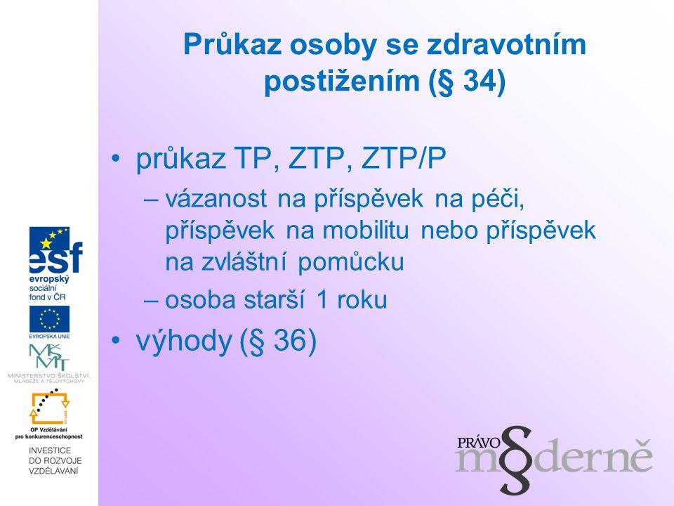 Průkaz osoby se zdravotním postižením (§ 34) průkaz TP, ZTP, ZTP/P –vázanost na příspěvek na péči, příspěvek na mobilitu nebo příspěvek na zvláštní pomůcku –osoba starší 1 roku výhody (§ 36)
