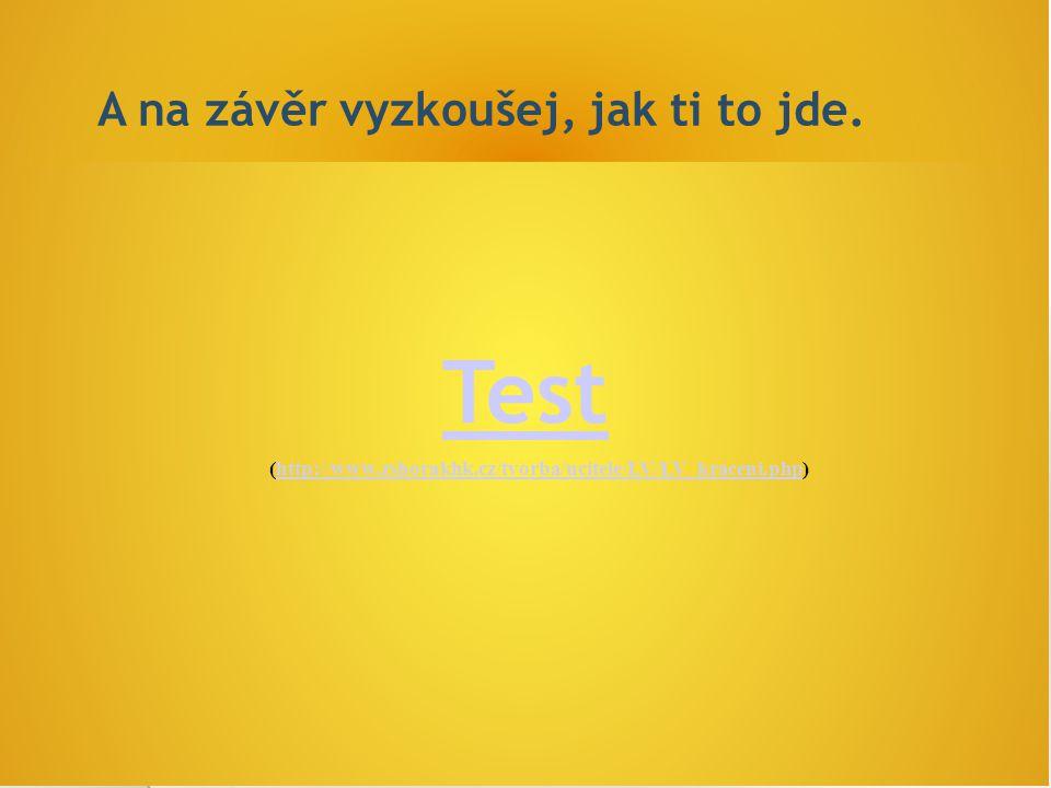 A na závěr vyzkoušej, jak ti to jde. (http://www.zshorakhk.cz/tvorba/ucitele/LV/LV_kraceni.php)http://www.zshorakhk.cz/tvorba/ucitele/LV/LV_kraceni.ph
