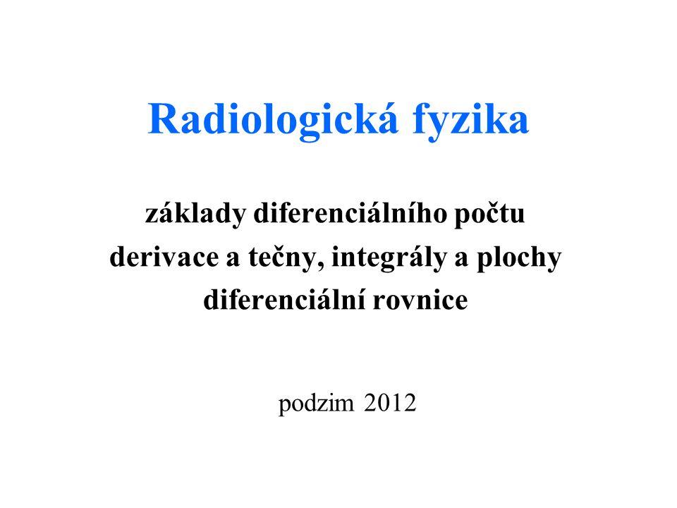Radiologická fyzika základy diferenciálního počtu derivace a tečny, integrály a plochy diferenciální rovnice podzim 2012