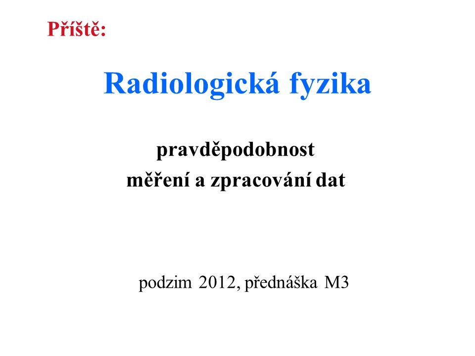 Radiologická fyzika pravděpodobnost měření a zpracování dat podzim 2012, přednáška M3 Příště: