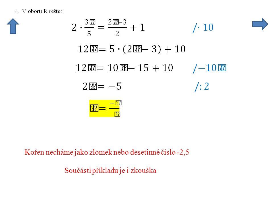 Kořen necháme jako zlomek nebo desetinné číslo -2,5 Součástí příkladu je i zkouška