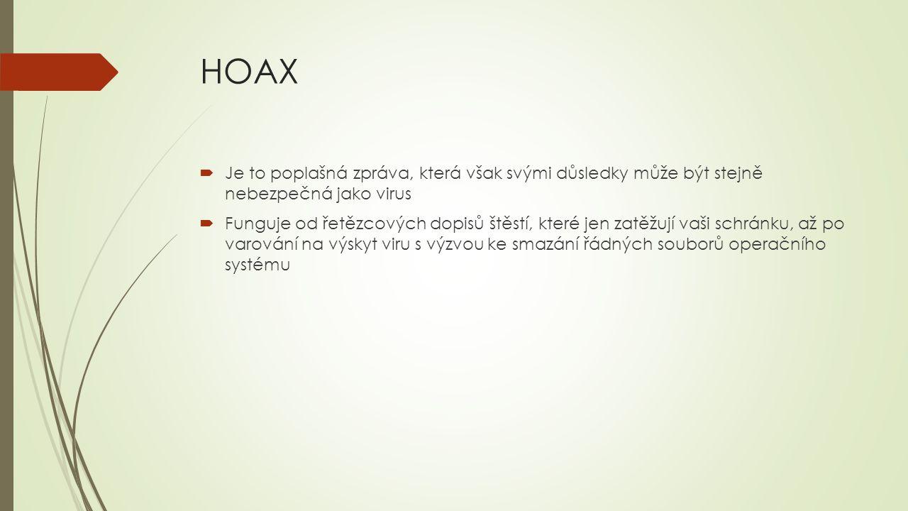 HOAX  Je to poplašná zpráva, která však svými důsledky může být stejně nebezpečná jako virus  Funguje od řetězcových dopisů štěstí, které jen zatěžu