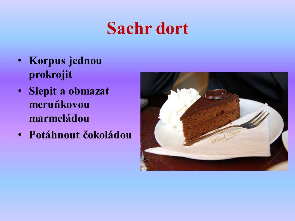 Sachr dort Korpus jednou prokrojit Slepit a obmazat meruňkovou marmeládou Potáhnout čokoládou 5.
