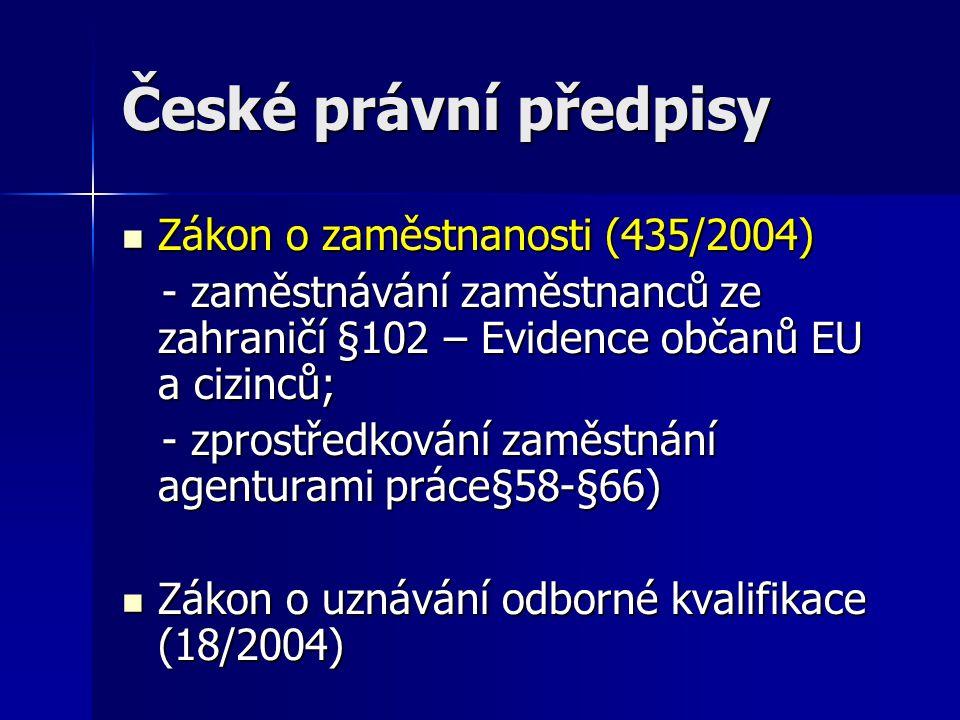 České právní předpisy Zákon o zaměstnanosti (435/2004) Zákon o zaměstnanosti (435/2004) - zaměstnávání zaměstnanců ze zahraničí §102 – Evidence občanů EU a cizinců; - zaměstnávání zaměstnanců ze zahraničí §102 – Evidence občanů EU a cizinců; - zprostředkování zaměstnání agenturami práce§58-§66) - zprostředkování zaměstnání agenturami práce§58-§66) Zákon o uznávání odborné kvalifikace (18/2004) Zákon o uznávání odborné kvalifikace (18/2004)