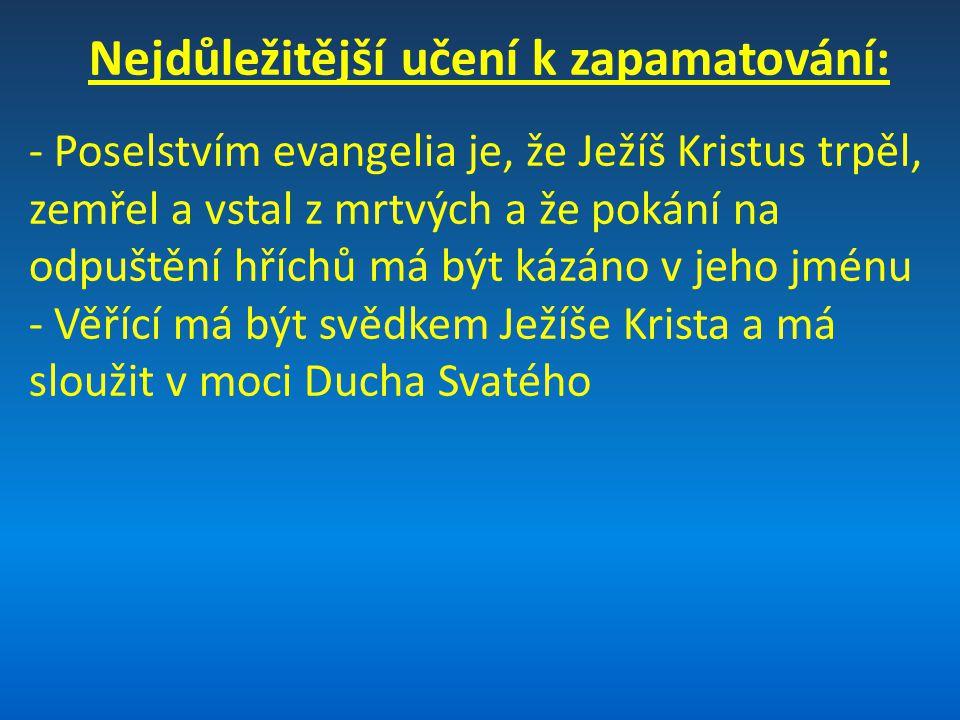 Nejdůležitější učení k zapamatování: - Poselstvím evangelia je, že Ježíš Kristus trpěl, zemřel a vstal z mrtvých a že pokání na odpuštění hříchů má bý
