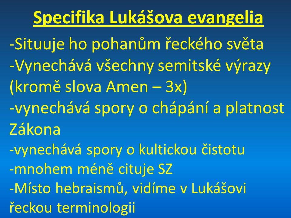 Specifika Lukášova evangelia -Situuje ho pohanům řeckého světa -Vynechává všechny semitské výrazy (kromě slova Amen – 3x) -vynechává spory o chápání a