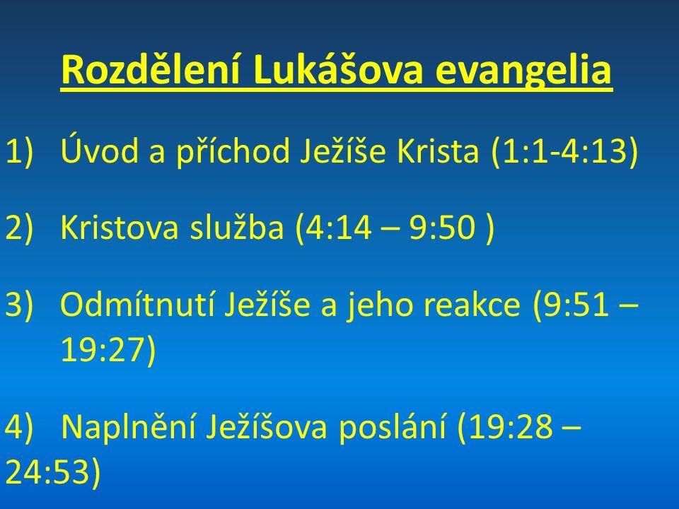 Rozdělení Lukášova evangelia 1)Úvod a příchod Ježíše Krista (1:1-4:13) 2)Kristova služba (4:14 – 9:50 ) 3)Odmítnutí Ježíše a jeho reakce (9:51 – 19:27
