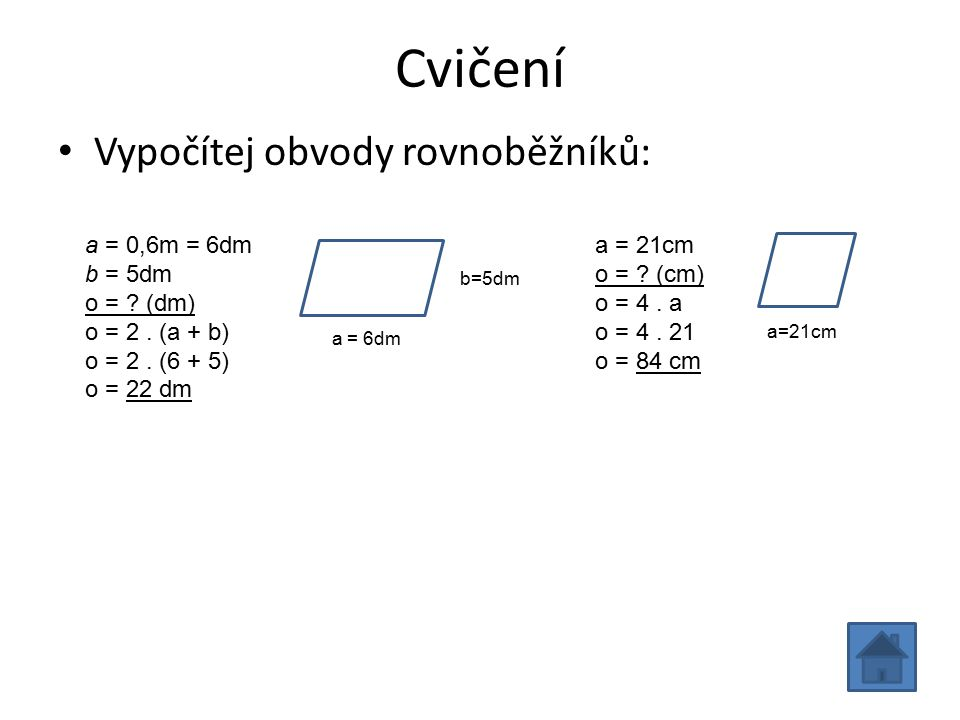 Cvičení Vypočítej obvody rovnoběžníků: a = 0,6m = 6dm b = 5dm o = ? (dm) o = 2. (a + b) o = 2. (6 + 5) o = 22 dm a = 21cm o = ? (cm) o = 4. a o = 4. 2