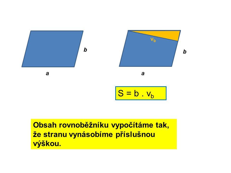 a b a b vbvb S = b. v b Obsah rovnoběžníku vypočítáme tak, že stranu vynásobíme příslušnou výškou.