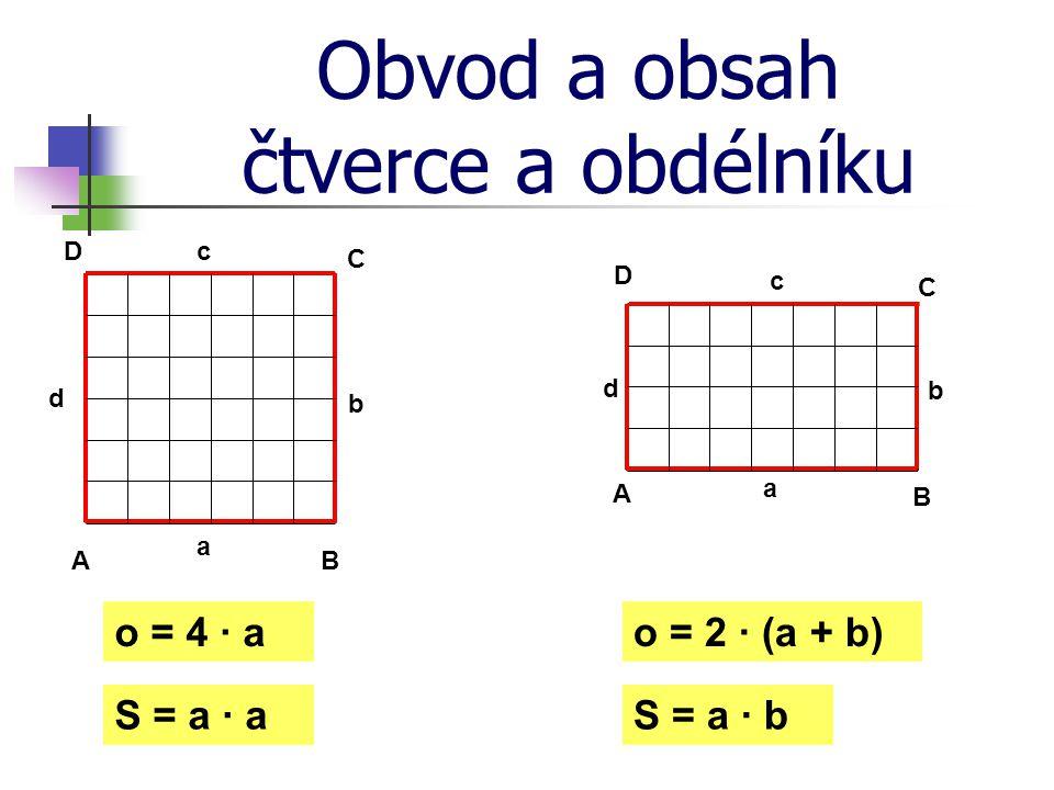 Obvod a obsah čtverce a obdélníku A B C D a b c d A B C D a b c d o = 4 · a S = a · a o = 2 · (a + b) S = a · b