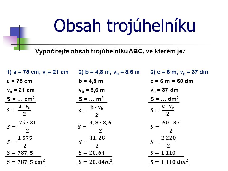Obsah trojúhelníku Vypočítejte obsah trojúhelníku ABC, ve kterém je: 1) a = 75 cm; v a = 21 cm a = 75 cm v a = 21 cm S = … cm 2 2) b = 4,8 m; v b = 8,6 m3) c = 6 m; v c = 37 dm b = 4,8 m v b = 8,6 m S = … m 2 c = 6 m v c = 37 dm S = … dm 2 = 60 dm