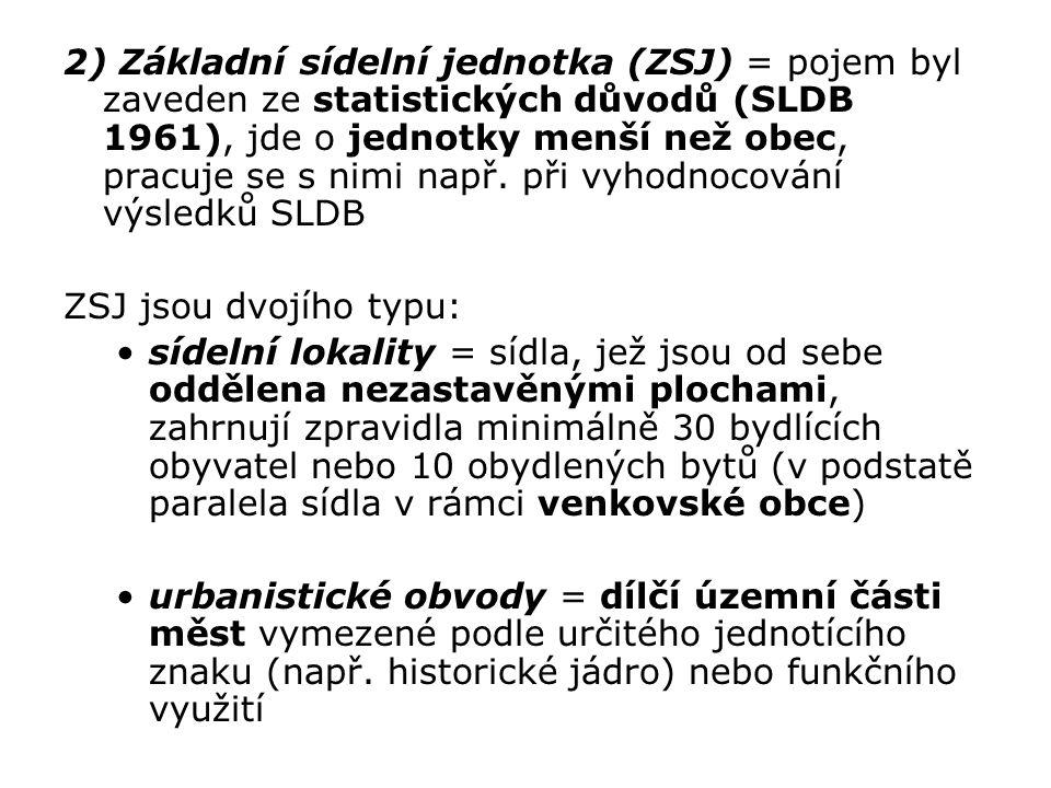2) Základní sídelní jednotka (ZSJ) = pojem byl zaveden ze statistických důvodů (SLDB 1961), jde o jednotky menší než obec, pracuje se s nimi např. při