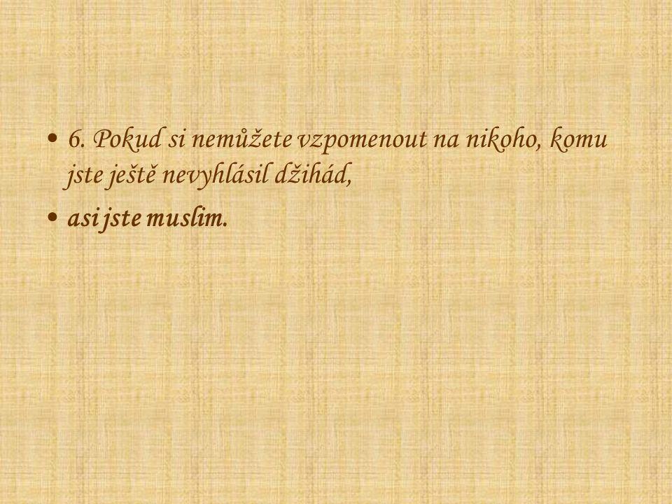6. Pokud si nemůžete vzpomenout na nikoho, komu jste ještě nevyhlásil džihád, asi jste muslim.