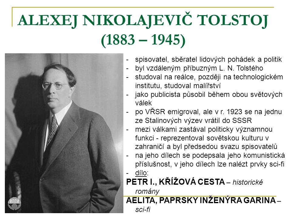 ALEXEJ NIKOLAJEVIČ TOLSTOJ (1883 – 1945) -spisovatel, sběratel lidových pohádek a politik -byl vzdáleným příbuzným L. N. Tolstého -studoval na reálce,