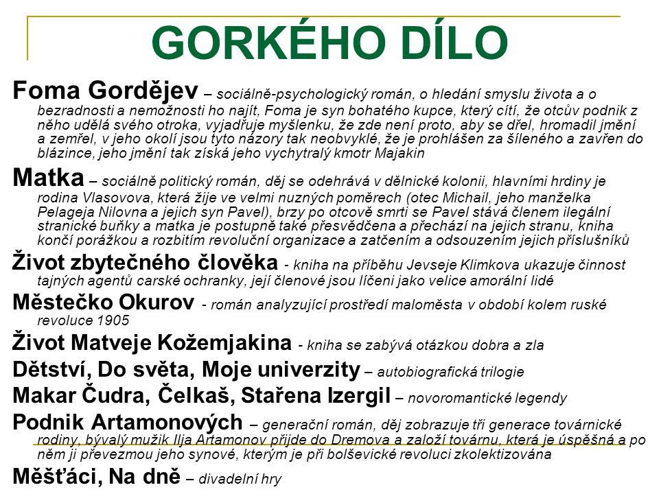 GORKÉHO DÍLO Foma Gordějev – sociálně-psychologický román, o hledání smyslu života a o bezradnosti a nemožnosti ho najít, Foma je syn bohatého kupce,