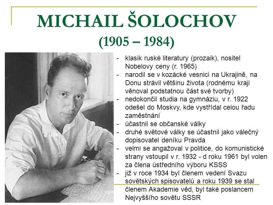 MICHAIL ŠOLOCHOV (1905 – 1984) -k-klasik ruské literatury (prozaik), nositel Nobelovy ceny (r. 1965) -n-narodil se v kozácké vesnici na Ukrajině, na D
