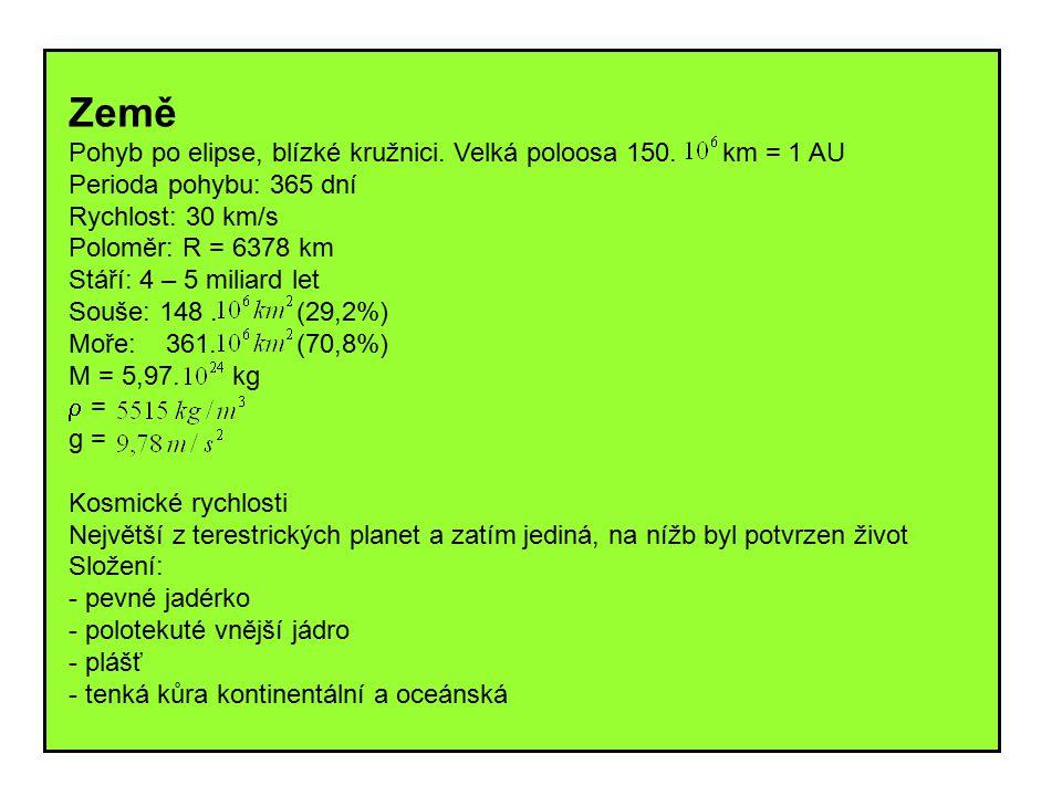 Země Pohyb po elipse, blízké kružnici. Velká poloosa 150. km = 1 AU Perioda pohybu: 365 dní Rychlost: 30 km/s Poloměr: R = 6378 km Stáří: 4 – 5 miliar