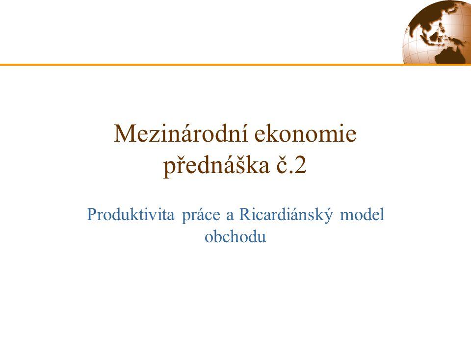 Mezinárodní ekonomie přednáška č.2 Produktivita práce a Ricardiánský model obchodu