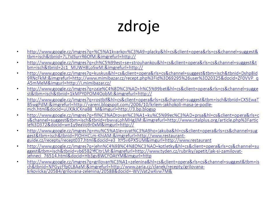 zdroje http://www.google.cz/imgres q=%C5%A1kvarkov%C3%A9+placky&hl=cs&client=opera&rls=cs&channel=suggest& tbm=isch&tbnid=7L7idSyrrR6OfM:&imgrefurl=http:// http://www.google.cz/imgres q=%C5%A1kvarkov%C3%A9+placky&hl=cs&client=opera&rls=cs&channel=suggest& tbm=isch&tbnid=7L7idSyrrR6OfM:&imgrefurl=http:// http://www.google.cz/imgres q=ch%C5%99est+se+strouhankou&hl=cs&client=opera&rls=cs&channel=suggest&t bm=isch&tbnid=2c1_MUWH8LoSwM:&imgrefurl=http:// http://www.google.cz/imgres q=ch%C5%99est+se+strouhankou&hl=cs&client=opera&rls=cs&channel=suggest&t bm=isch&tbnid=2c1_MUWH8LoSwM:&imgrefurl=http:// http://www.google.cz/imgres q=kuskus&hl=cs&client=opera&rls=cs&channel=suggest&tbm=isch&tbnid=Dshp8id 9RNcFkM:&imgrefurl=http://www.mimibazar.cz/recept.php%3Fid%3D69295%26user%3D20325&docid=ZF0VVP_q A5mMeM&imgurl=http://i.mimibazar.cz/ http://www.google.cz/imgres q=kuskus&hl=cs&client=opera&rls=cs&channel=suggest&tbm=isch&tbnid=Dshp8id 9RNcFkM:&imgrefurl=http://www.mimibazar.cz/recept.php%3Fid%3D69295%26user%3D20325&docid=ZF0VVP_q A5mMeM&imgurl=http://i.mimibazar.cz/ http://www.google.cz/imgres q=zaje%C4%8D%C3%AD+h%C5%99bet&hl=cs&client=opera&rls=cs&channel=sugge st&tbm=isch&tbnid=1kMPY0POM4OobM:&imgrefurl=http:// http://www.google.cz/imgres q=zaje%C4%8D%C3%AD+h%C5%99bet&hl=cs&client=opera&rls=cs&channel=sugge st&tbm=isch&tbnid=1kMPY0POM4OobM:&imgrefurl=http:// http://www.google.cz/imgres q=rostbif&hl=cs&client=opera&rls=cs&channel=suggest&tbm=isch&tbnid=CX5EwaT B5wgPdM:&imgrefurl=http://vareni.blogspot.com/2006/10/krlem-jakhokoli-masa-je-podle- mch.html&docid=uUXJkJCKnaB8_M&imgurl=http://3.bp.blogsp http://www.google.cz/imgres q=rostbif&hl=cs&client=opera&rls=cs&channel=suggest&tbm=isch&tbnid=CX5EwaT B5wgPdM:&imgrefurl=http://vareni.blogspot.com/2006/10/krlem-jakhokoli-masa-je-podle- mch.html&docid=uUXJkJCKnaB8_M&imgurl=http://3.bp.blogsp http://www.google.cz/imgres q=fil%C3%ADrovan%C3%A1+ku%C5%99ec%C3%AD+prsa&hl=cs&client=opera&rls=c s&channel=suggest&tbm=isch&tbnid=rbwvaL