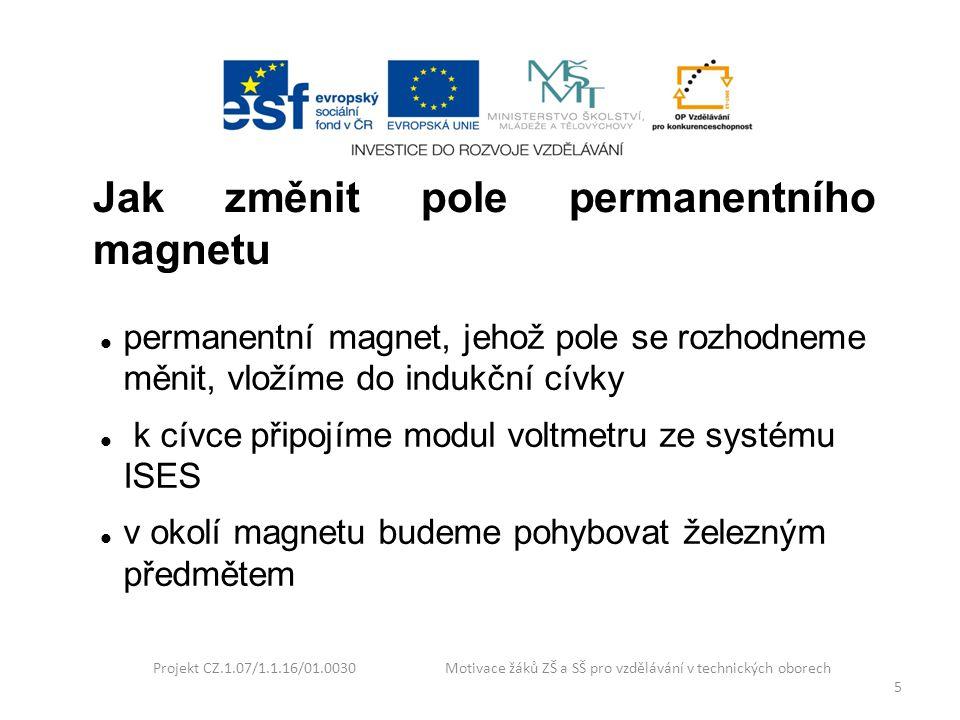 Projekt CZ.1.07/1.1.16/01.0030 Motivace žáků ZŠ a SŠ pro vzdělávání v technických oborech 5 Jak změnit pole permanentního magnetu permanentní magnet,