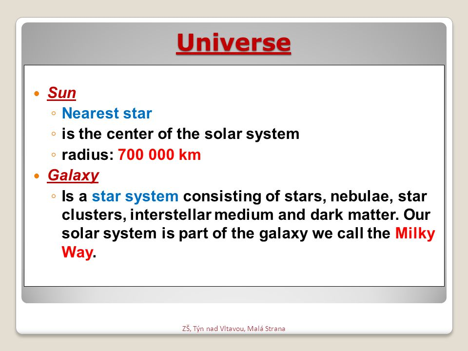 Universe Sun ◦ Nearest star ◦ is the center of the solar system ◦ radius: 700 000 km Galaxy ◦ Is a star system consisting of stars, nebulae, star clus