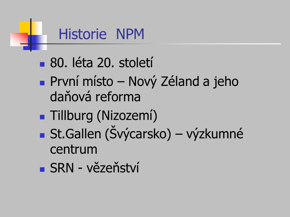 Historie NPM 80. léta 20. století První místo – Nový Zéland a jeho daňová reforma Tillburg (Nizozemí) St.Gallen (Švýcarsko) – výzkumné centrum SRN - v