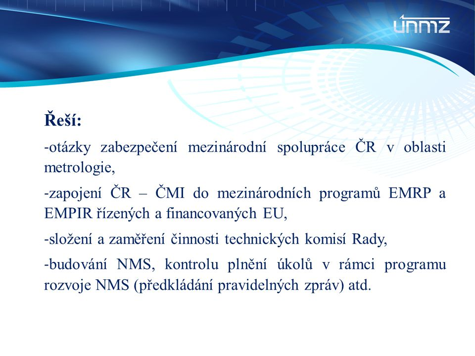 Řeší: - otázky zabezpečení mezinárodní spolupráce ČR v oblasti metrologie, - zapojení ČR – ČMI do mezinárodních programů EMRP a EMPIR řízených a finan