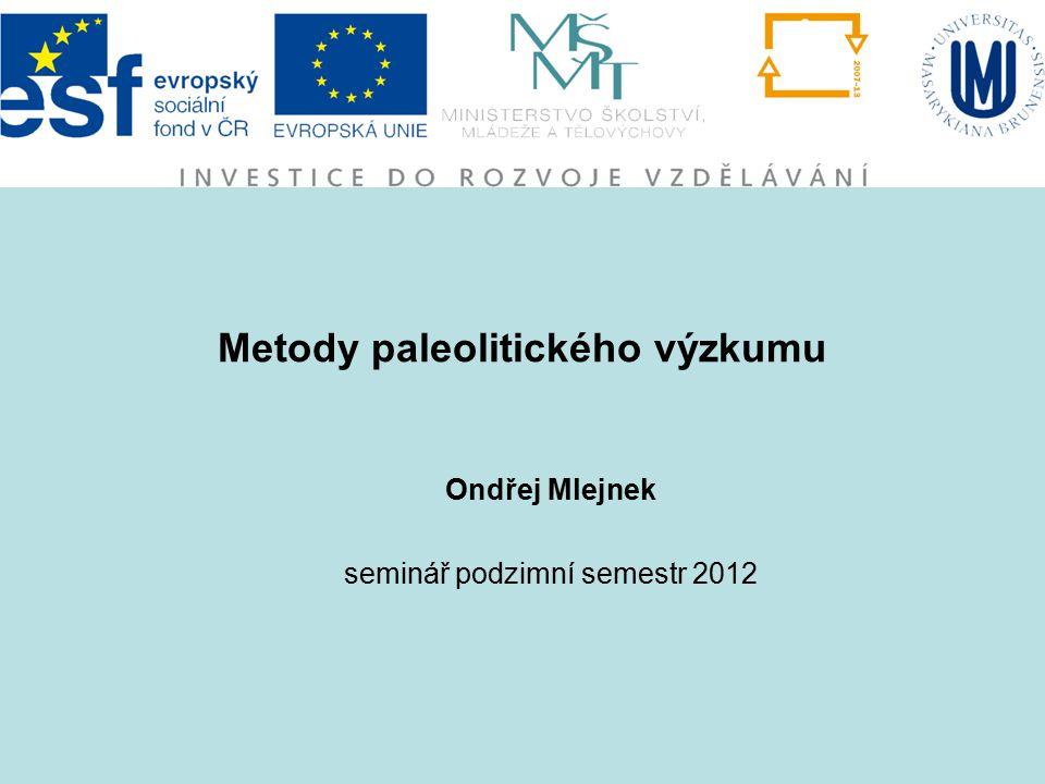 Metody paleolitického výzkumu Ondřej Mlejnek seminář podzimní semestr 2012