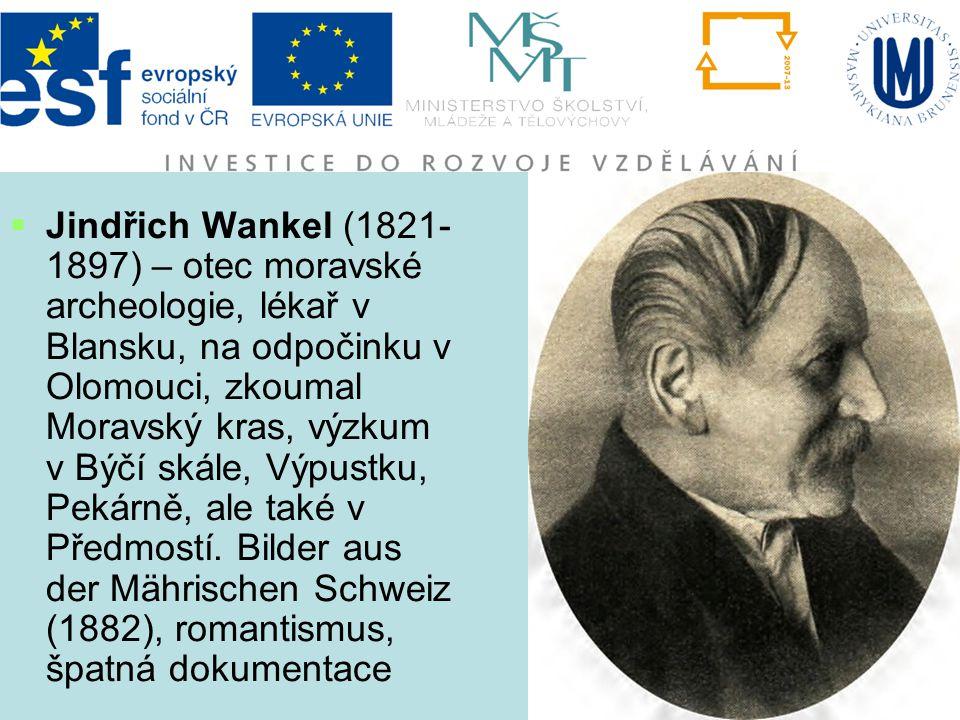  Jindřich Wankel (1821- 1897) – otec moravské archeologie, lékař v Blansku, na odpočinku v Olomouci, zkoumal Moravský kras, výzkum v Býčí skále, Výpu