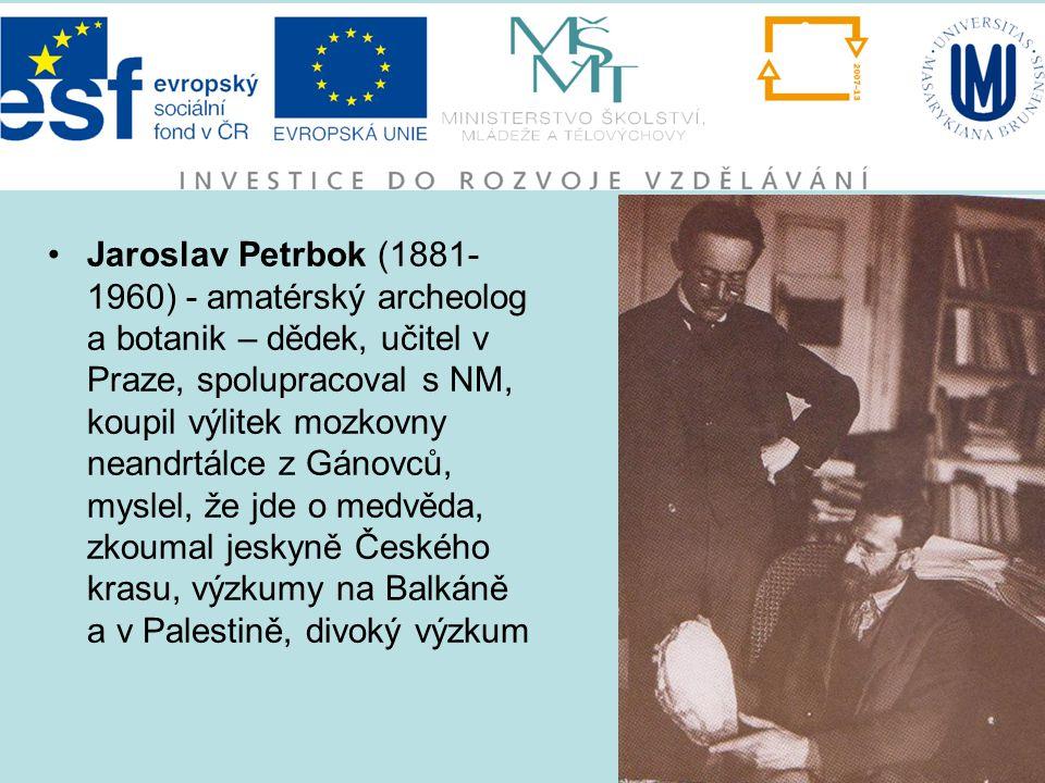 Jaroslav Petrbok (1881- 1960) - amatérský archeolog a botanik – dědek, učitel v Praze, spolupracoval s NM, koupil výlitek mozkovny neandrtálce z Gánov
