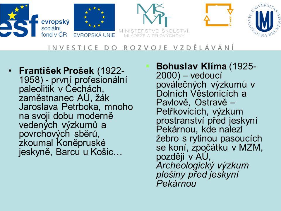 František Prošek (1922- 1958) - první profesionální paleolitik v Čechách, zaměstnanec AÚ, žák Jaroslava Petrboka, mnoho na svoji dobu moderně vedených