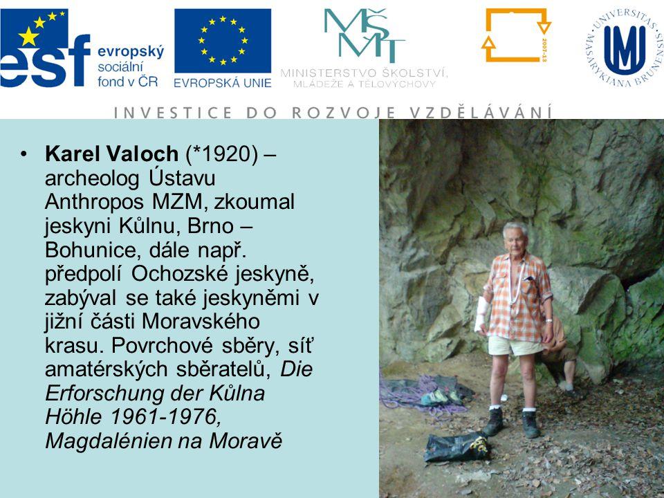 Karel Valoch (*1920) – archeolog Ústavu Anthropos MZM, zkoumal jeskyni Kůlnu, Brno – Bohunice, dále např. předpolí Ochozské jeskyně, zabýval se také j