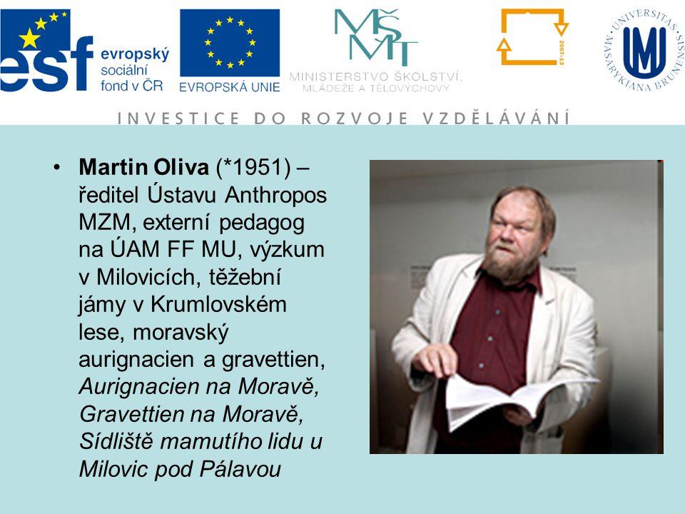 Martin Oliva (*1951) – ředitel Ústavu Anthropos MZM, externí pedagog na ÚAM FF MU, výzkum v Milovicích, těžební jámy v Krumlovském lese, moravský auri