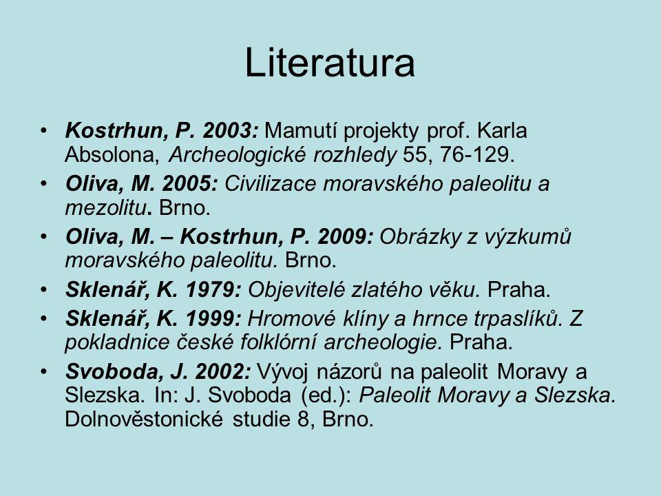 Literatura Kostrhun, P. 2003: Mamutí projekty prof. Karla Absolona, Archeologické rozhledy 55, 76-129. Oliva, M. 2005: Civilizace moravského paleolitu