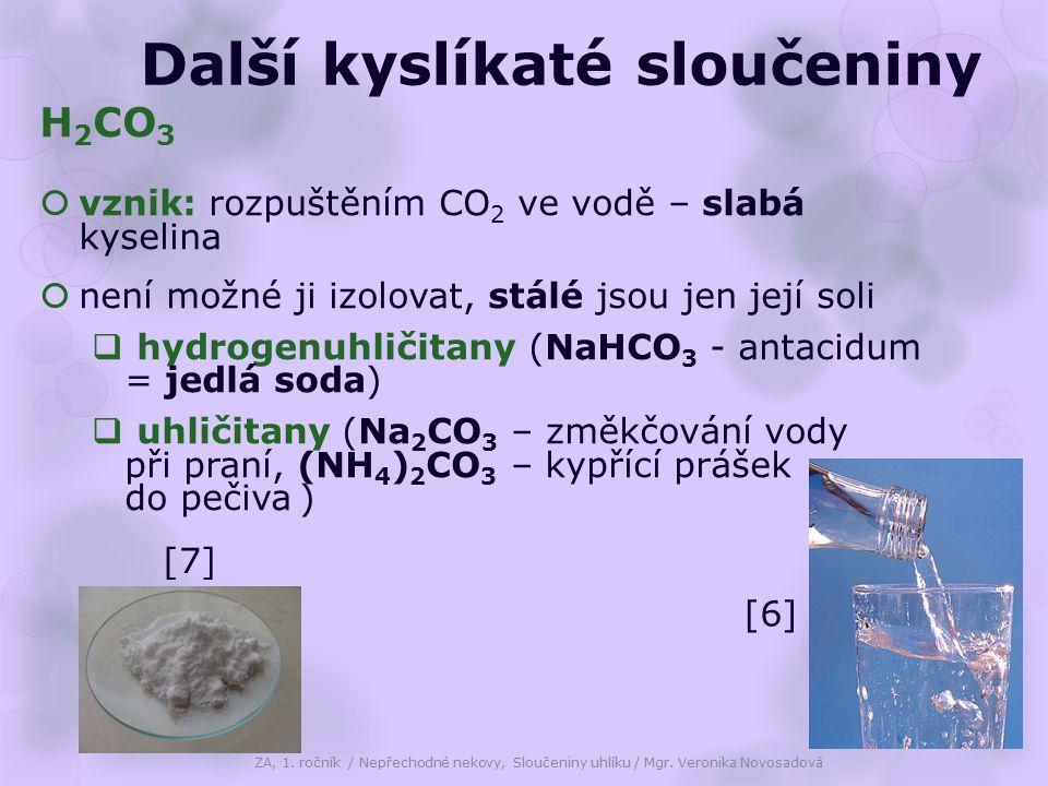 Další kyslíkaté sloučeniny H 2 CO 3  vznik: rozpuštěním CO 2 ve vodě – slabá kyselina  není možné ji izolovat, stálé jsou jen její soli  hydrogenuhličitany (NaHCO 3 - antacidum = jedlá soda)  uhličitany (Na 2 CO 3 – změkčování vody při praní, (NH 4 ) 2 CO 3 – kypřící prášek do pečiva ) ZA, 1.