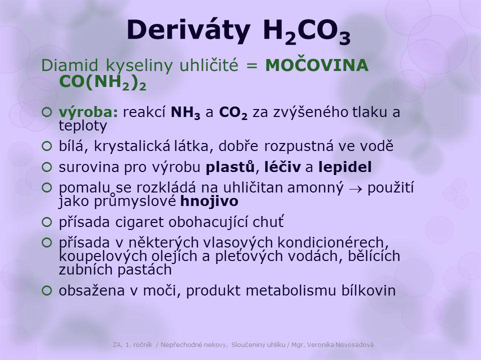 Deriváty H 2 CO 3 Diamid kyseliny uhličité = MOČOVINA CO(NH 2 ) 2  výroba: reakcí NH 3 a CO 2 za zvýšeného tlaku a teploty  bílá, krystalická látka, dobře rozpustná ve vodě  surovina pro výrobu plastů, léčiv a lepidel  pomalu se rozkládá na uhličitan amonný  použití jako průmyslové hnojivo  přísada cigaret obohacující chuť  přísada v některých vlasových kondicionérech, koupelových olejích a pleťových vodách, bělících zubních pastách  obsažena v moči, produkt metabolismu bílkovin ZA, 1.