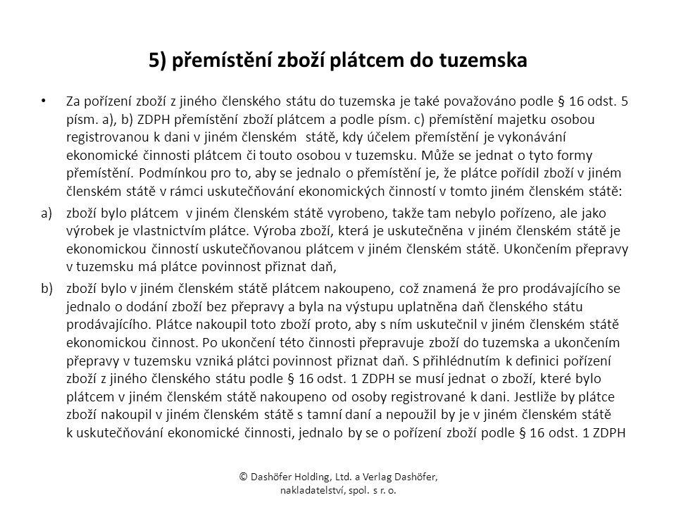 5) přemístění zboží plátcem do tuzemska Za pořízení zboží z jiného členského státu do tuzemska je také považováno podle § 16 odst. 5 písm. a), b) ZDPH