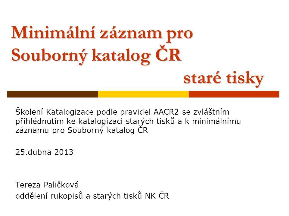Minimální záznam pro Souborný katalog ČR staré tisky Školení Katalogizace podle pravidel AACR2 se zvláštním přihlédnutím ke katalogizaci starých tisků